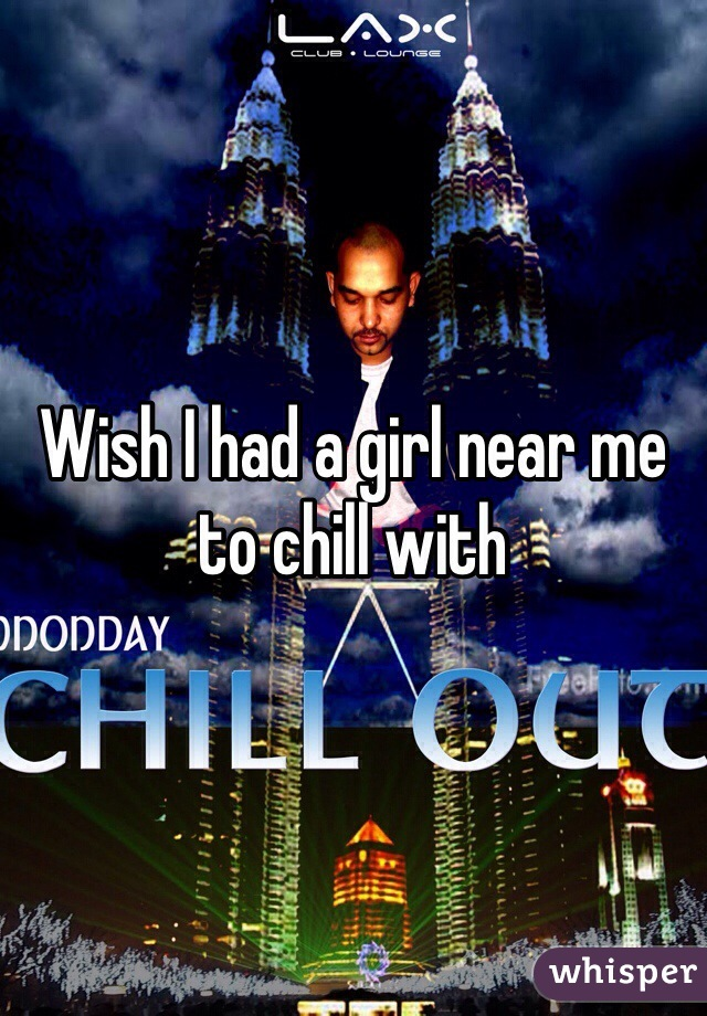 Wish I had a girl near me to chill with