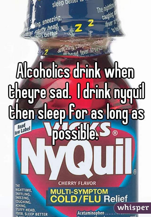 Alcoholics drink when theyre sad.  I drink nyquil then sleep for as long as possible.