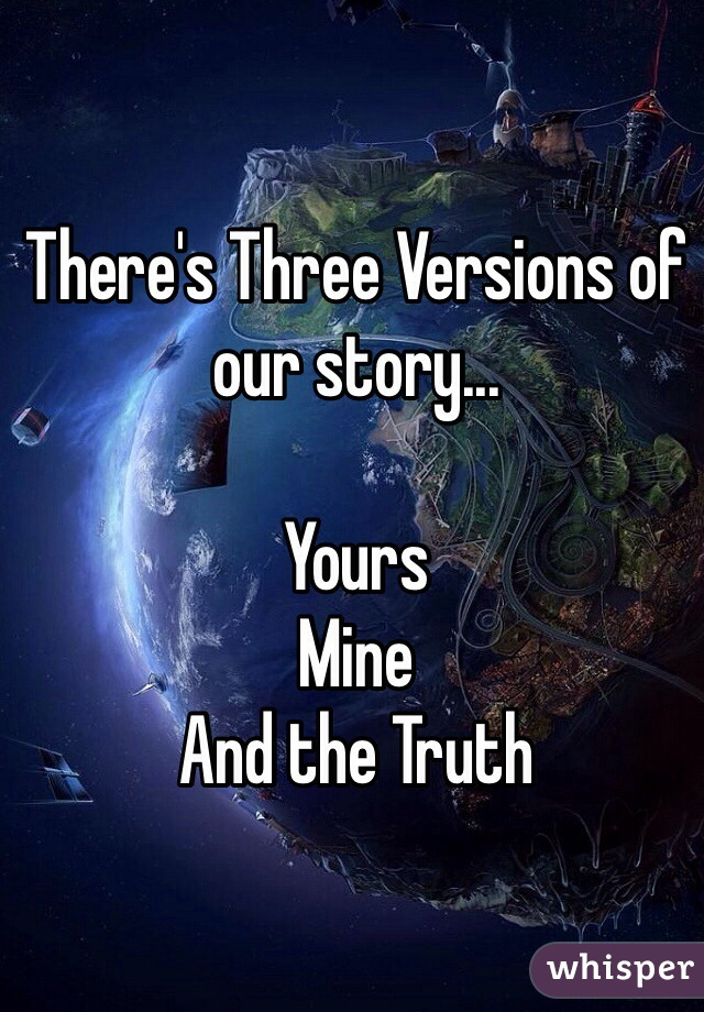 There's Three Versions of our story...  Yours Mine And the Truth
