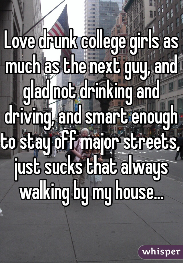 Love drunk college girls as much as the next guy, and glad not drinking and driving, and smart enough to stay off major streets, just sucks that always walking by my house...