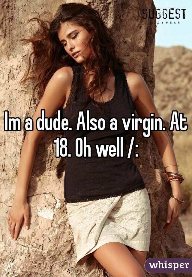 Im a dude. Also a virgin. At 18. Oh well /: