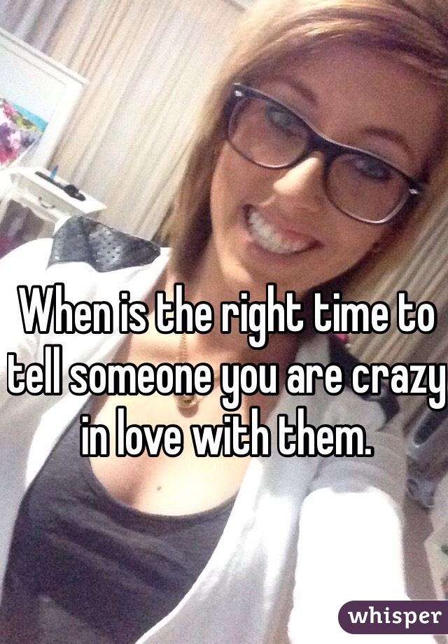 When is the right time to tell someone you are crazy in love with them.