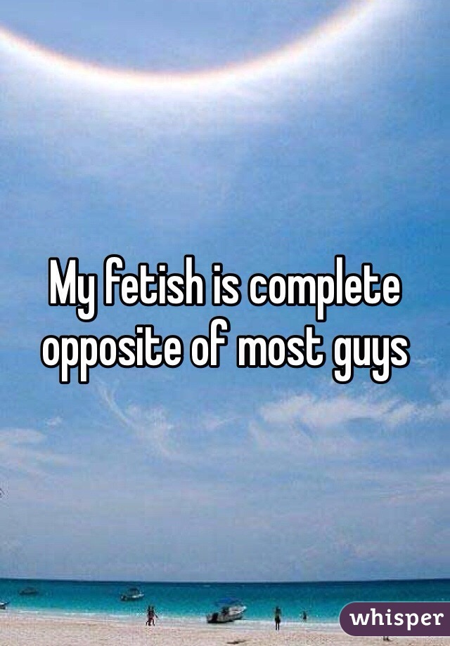 My fetish is complete opposite of most guys