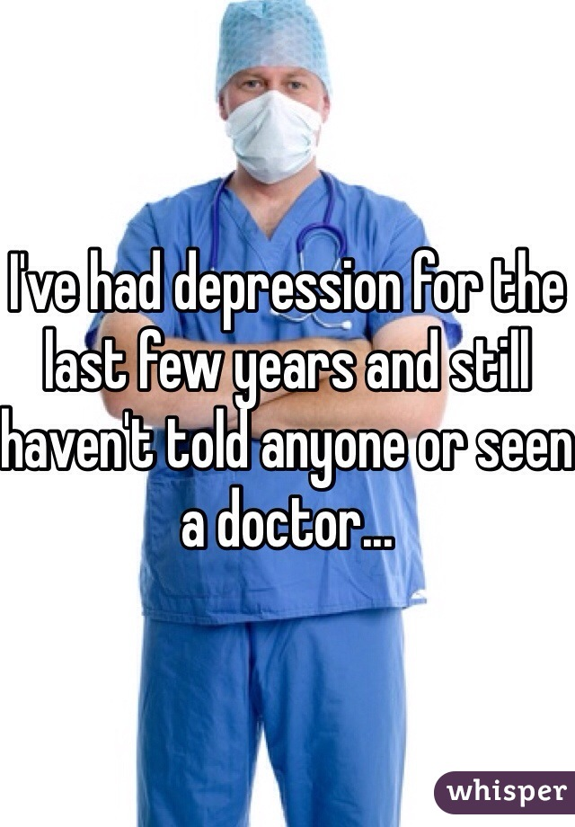I've had depression for the last few years and still haven't told anyone or seen a doctor...