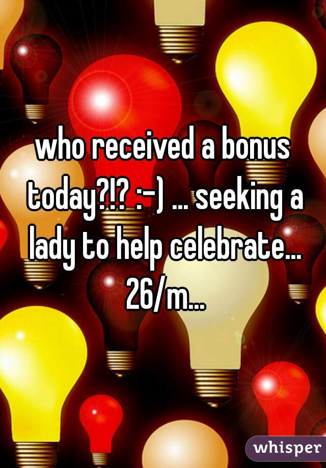 who received a bonus today?!? :-) ... seeking a lady to help celebrate... 26/m...