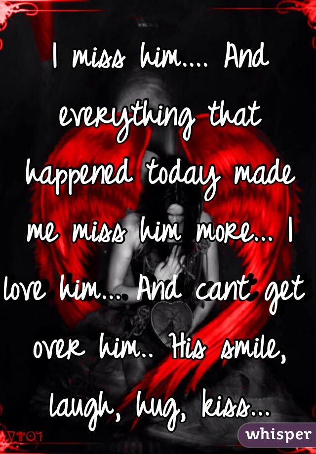 I miss him.... And everything that happened today made me miss him more... I love him... And cant get over him.. His smile, laugh, hug, kiss...