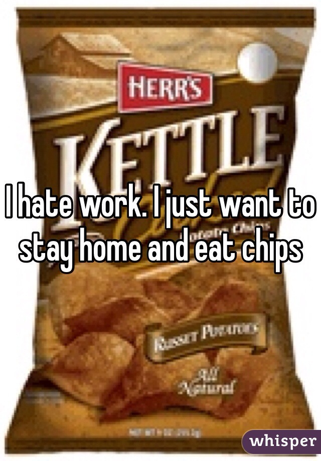 I hate work. I just want to stay home and eat chips