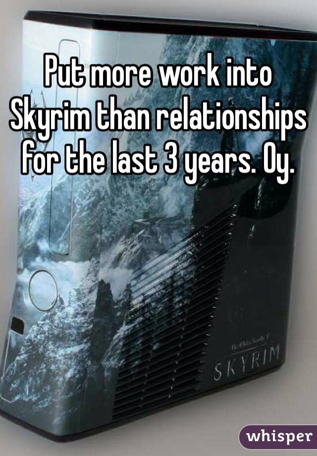 Put more work into Skyrim than relationships for the last 3 years. Oy.