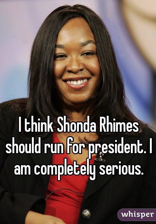 I think Shonda Rhimes should run for president. I am completely serious.