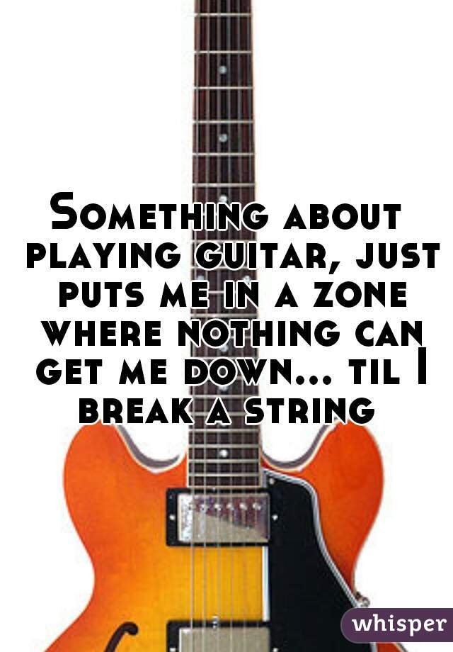 Something about playing guitar, just puts me in a zone where nothing can get me down... til I break a string