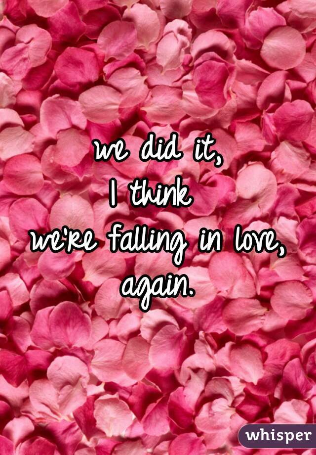 we did it, I think  we're falling in love, again.
