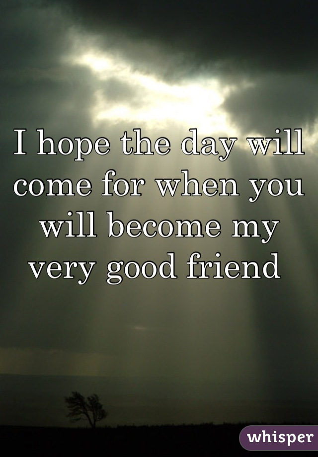 I hope the day will come for when you will become my very good friend