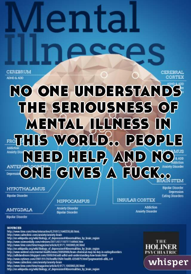 no one understands the seriousness of mental illness in this world.. people need help, and no one gives a fuck..
