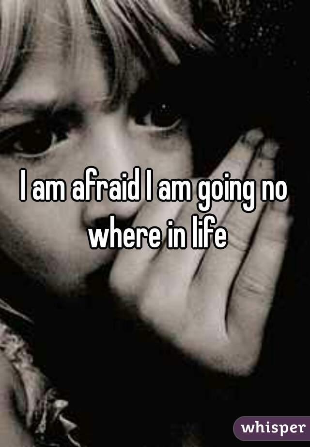 I am afraid I am going no where in life