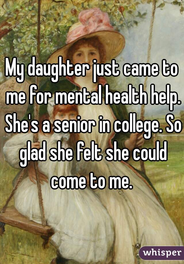 My daughter just came to me for mental health help. She's a senior in college. So glad she felt she could come to me.