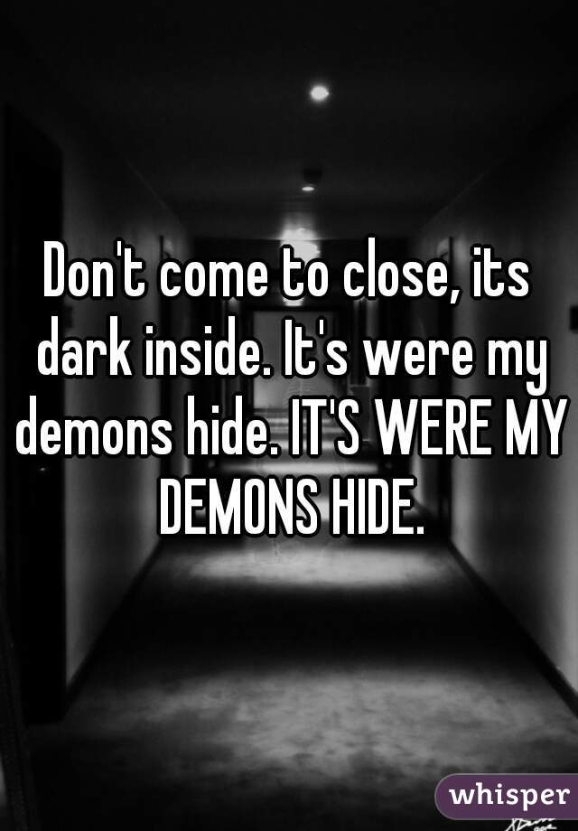 Don't come to close, its dark inside. It's were my demons hide. IT'S WERE MY DEMONS HIDE.