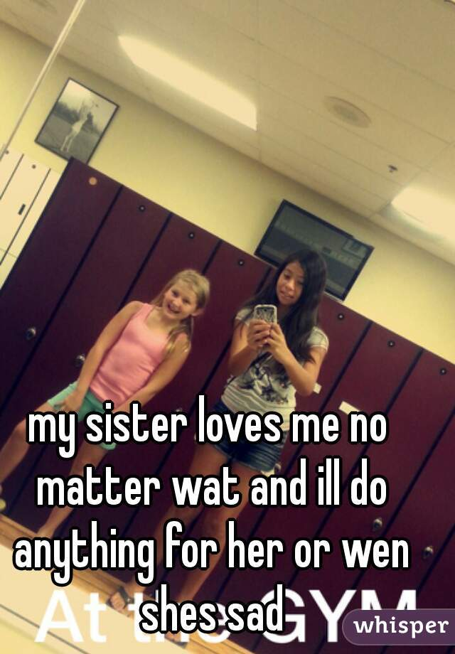 my sister loves me no matter wat and ill do anything for her or wen shes sad
