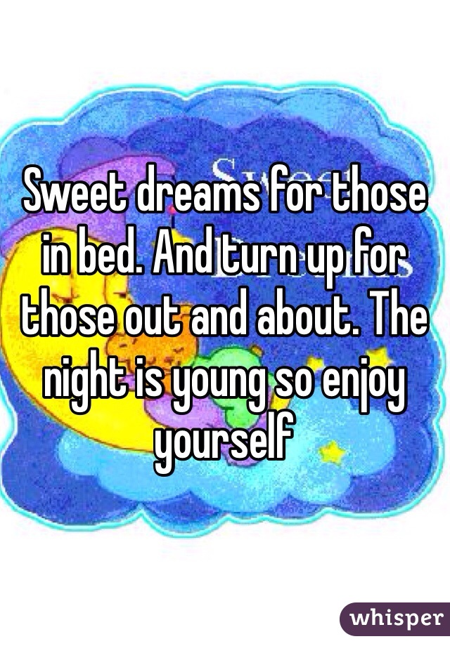 Sweet dreams for those in bed. And turn up for those out and about. The night is young so enjoy yourself