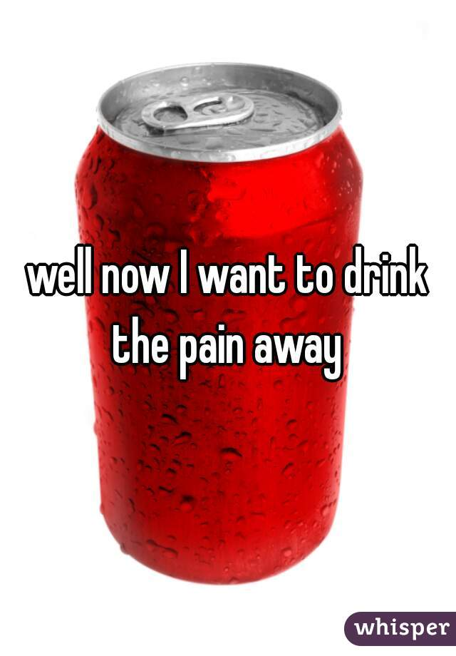 well now I want to drink the pain away