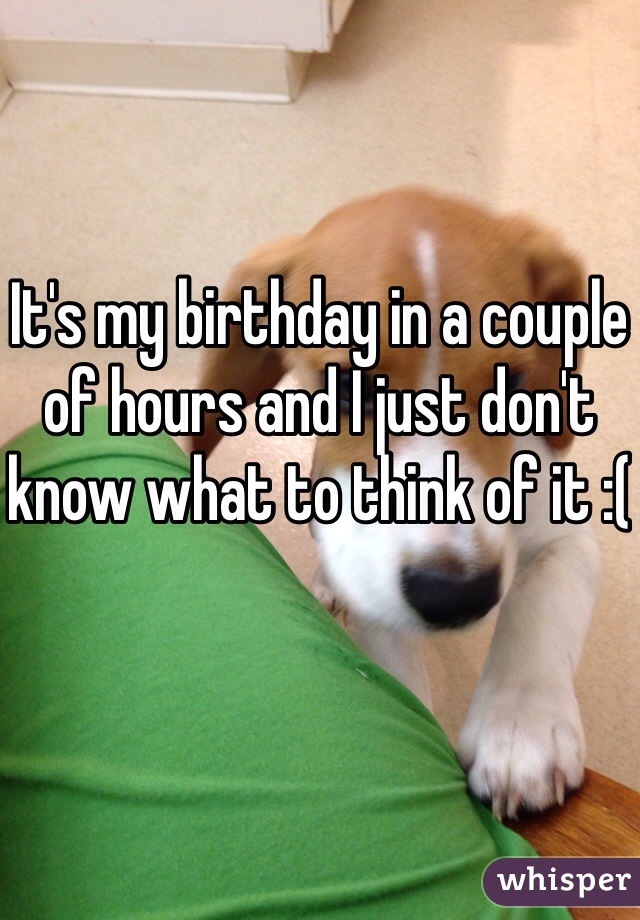 It's my birthday in a couple of hours and I just don't know what to think of it :(