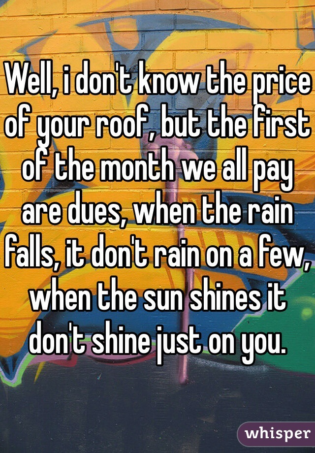 Well, i don't know the price of your roof, but the first of the month we all pay are dues, when the rain falls, it don't rain on a few, when the sun shines it don't shine just on you.