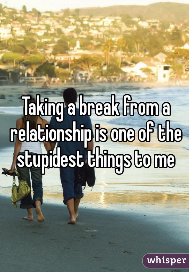 Taking a break from a relationship is one of the stupidest things to me