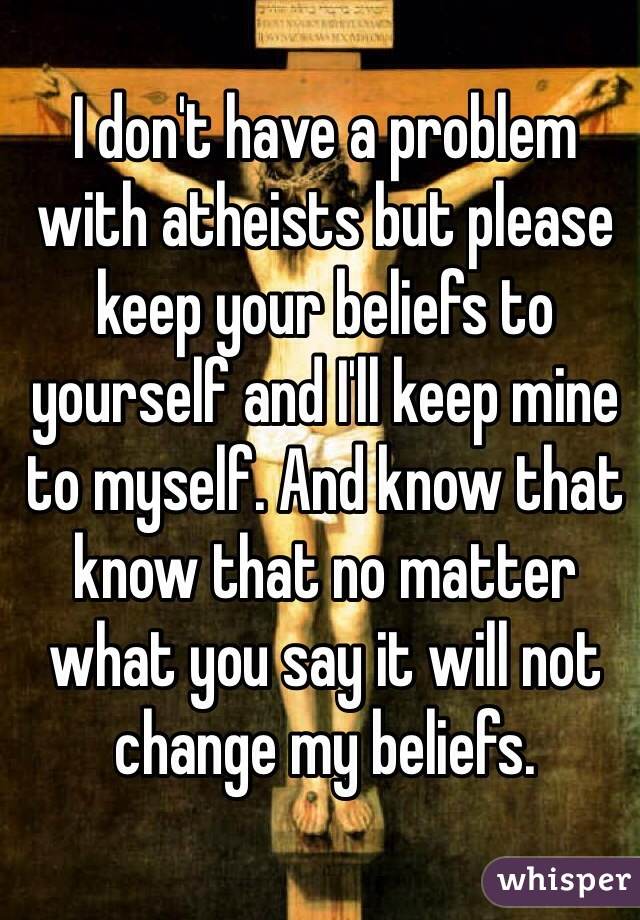 I don't have a problem with atheists but please keep your beliefs to yourself and I'll keep mine to myself. And know that know that no matter what you say it will not change my beliefs.