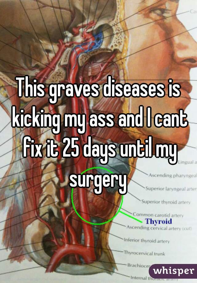 This graves diseases is kicking my ass and I cant fix it 25 days until my surgery