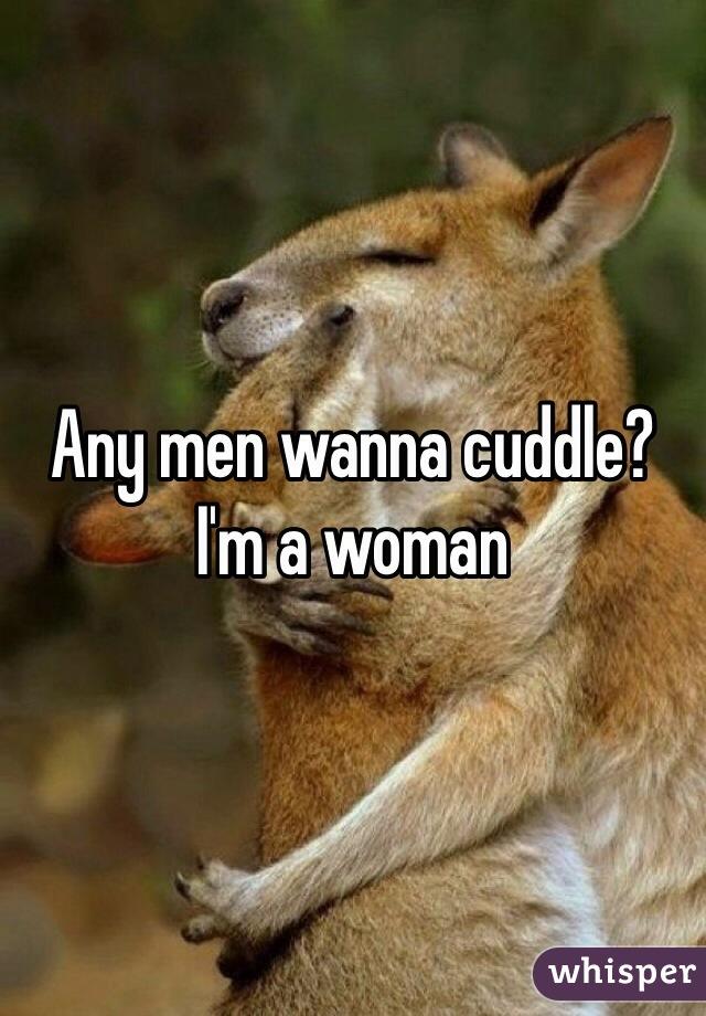Any men wanna cuddle? I'm a woman