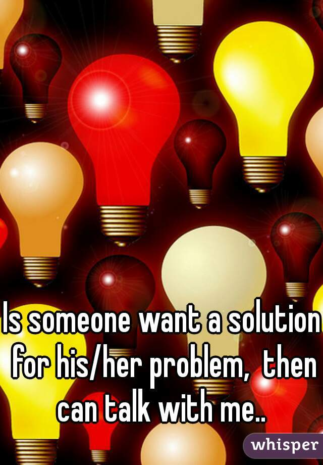 Is someone want a solution for his/her problem,  then can talk with me..