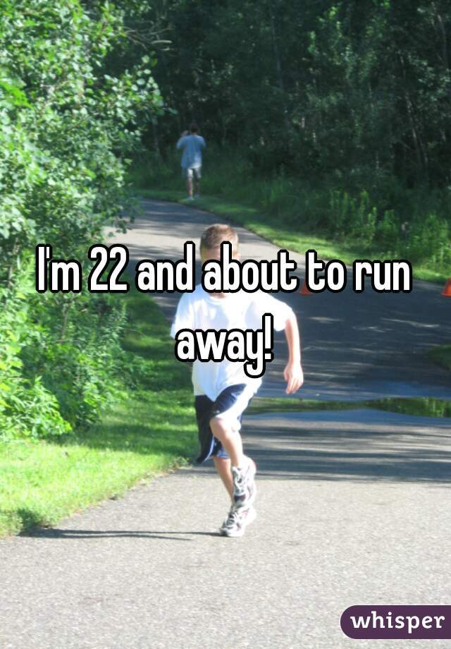 I'm 22 and about to run away!