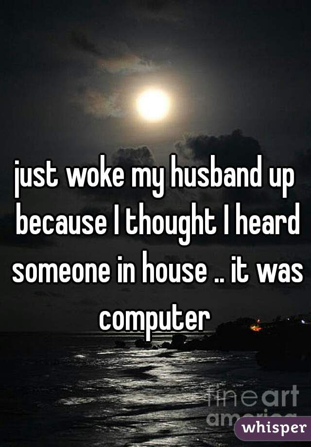 just woke my husband up because I thought I heard someone in house .. it was computer