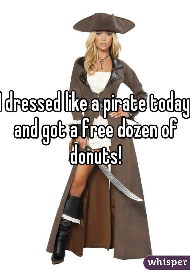 I dressed like a pirate today and got a free dozen of donuts!