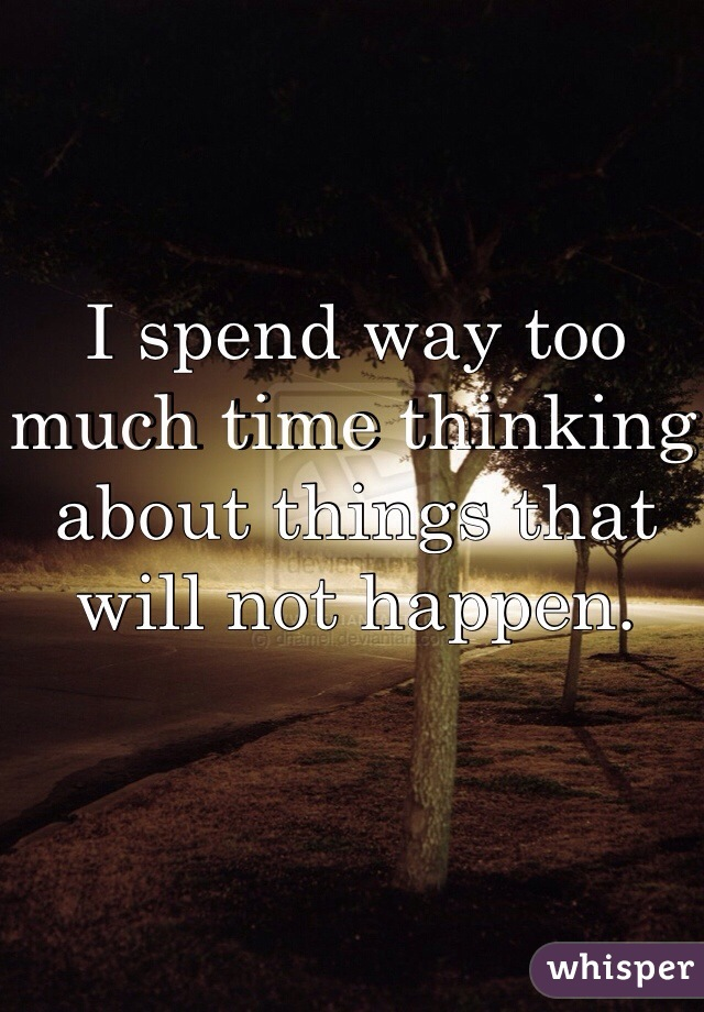 I spend way too much time thinking about things that will not happen.