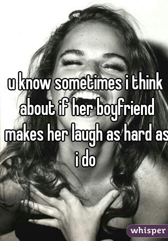 u know sometimes i think about if her boyfriend makes her laugh as hard as i do