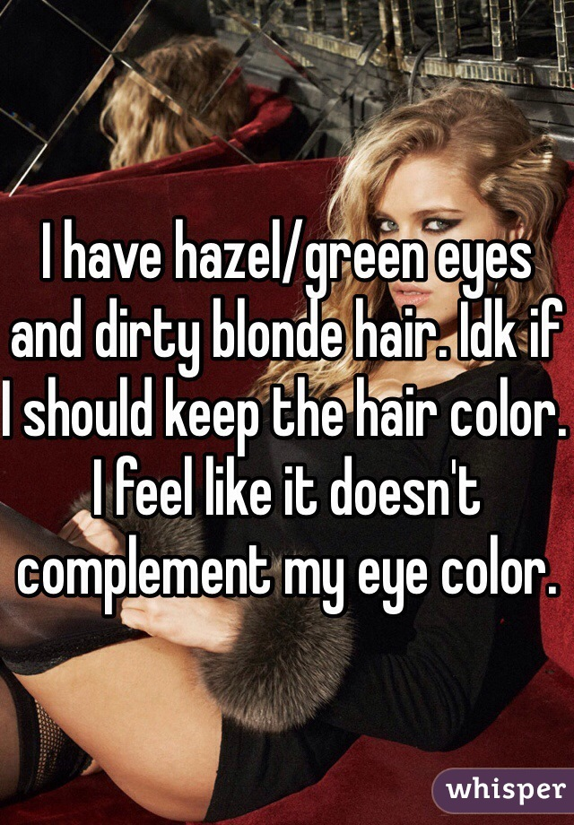 I have hazel/green eyes and dirty blonde hair. Idk if I should keep the hair color. I feel like it doesn't complement my eye color.