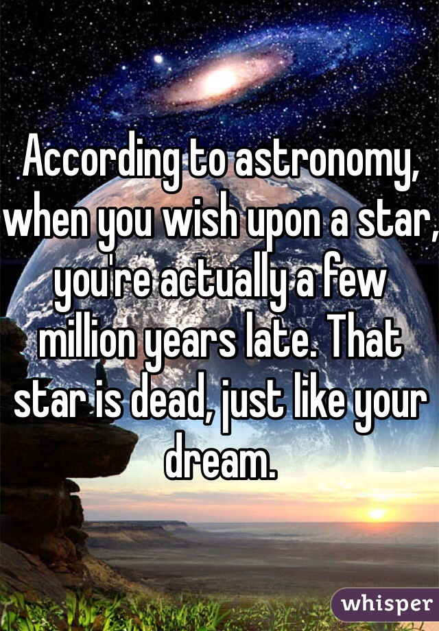 According to astronomy, when you wish upon a star, you're actually a few million years late. That star is dead, just like your dream.