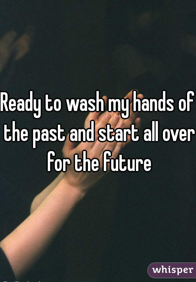 Ready to wash my hands of the past and start all over for the future