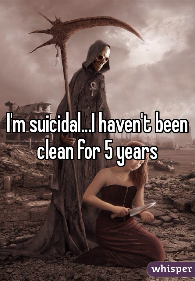 I'm suicidal...I haven't been clean for 5 years