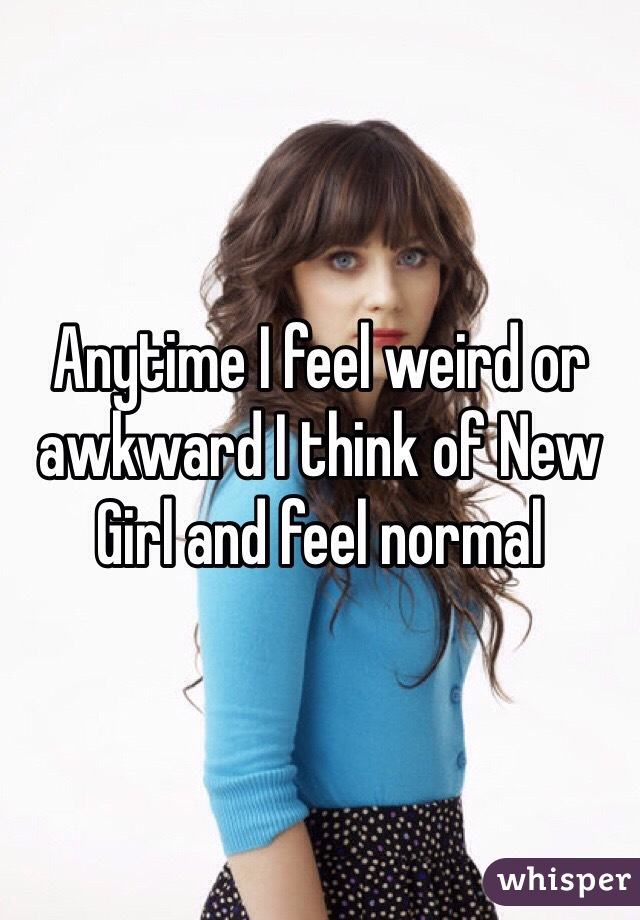 Anytime I feel weird or awkward I think of New Girl and feel normal