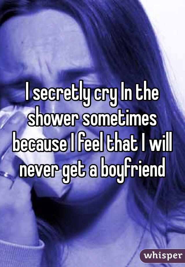 I secretly cry In the shower sometimes because I feel that I will never get a boyfriend