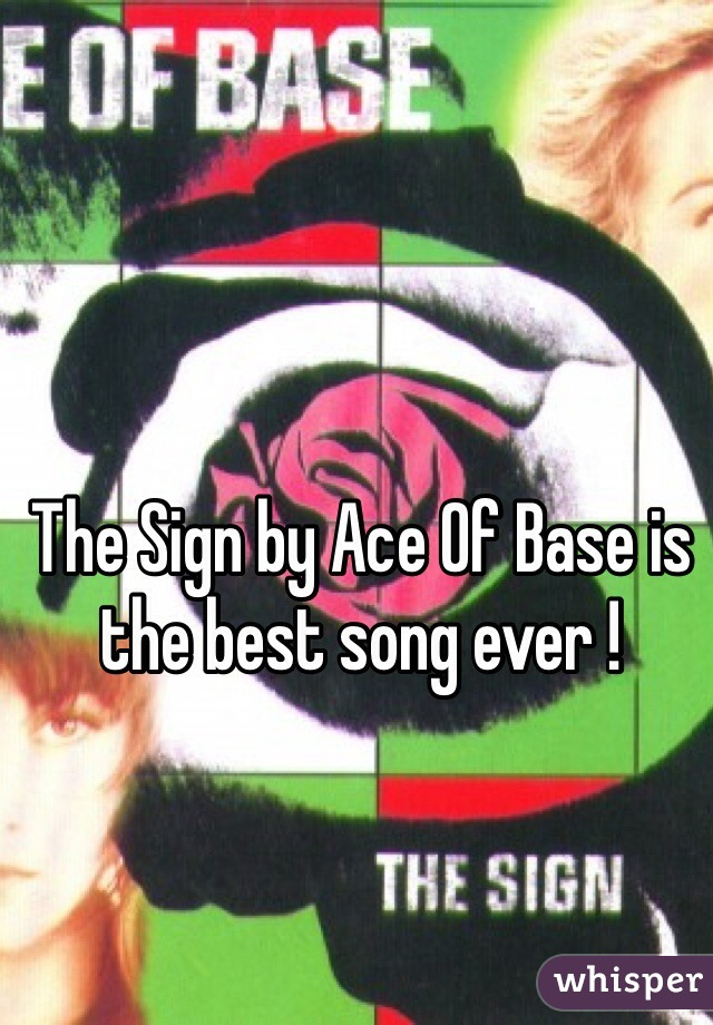 The Sign by Ace Of Base is the best song ever !