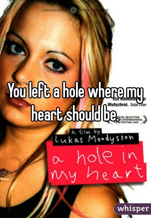 You left a hole where my heart should be.