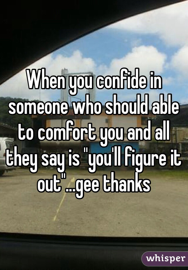 "When you confide in someone who should able to comfort you and all they say is ""you'll figure it out""...gee thanks"