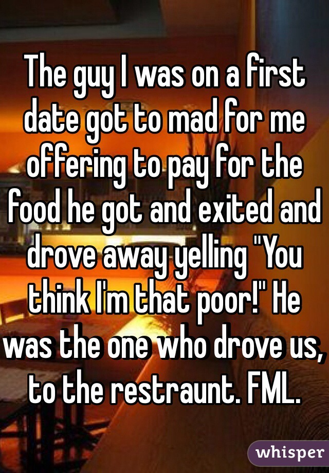 "The guy I was on a first date got to mad for me offering to pay for the food he got and exited and drove away yelling ""You think I'm that poor!"" He was the one who drove us, to the restraunt. FML."
