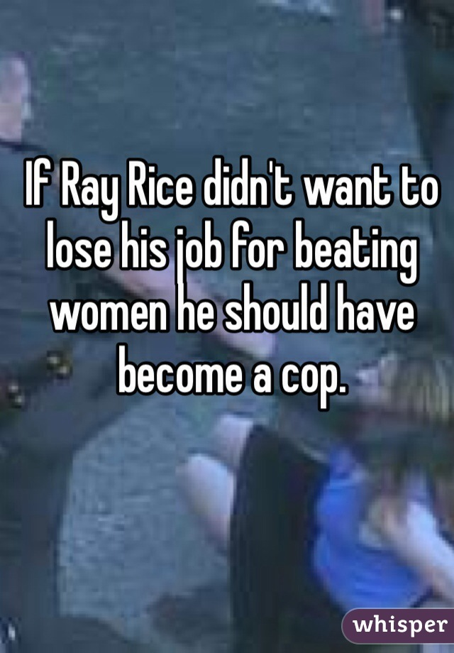 If Ray Rice didn't want to lose his job for beating women he should have become a cop.