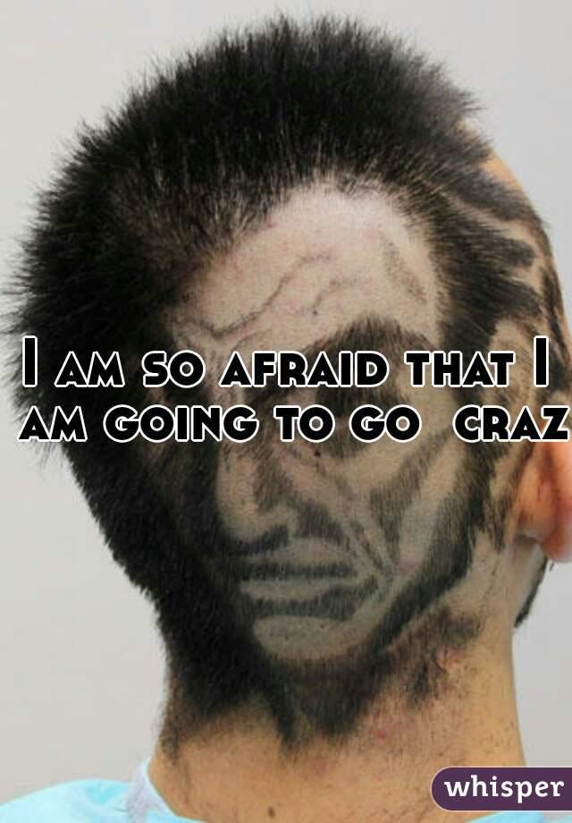 I am so afraid that I am going to go  crazy