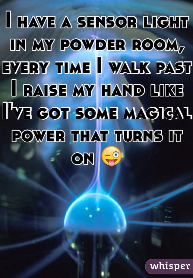 I have a sensor light in my powder room, every time I walk past I raise my hand like I've got some magical power that turns it on 😜