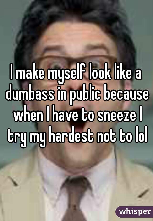 I make myself look like a dumbass in public because when I have to sneeze I try my hardest not to lol