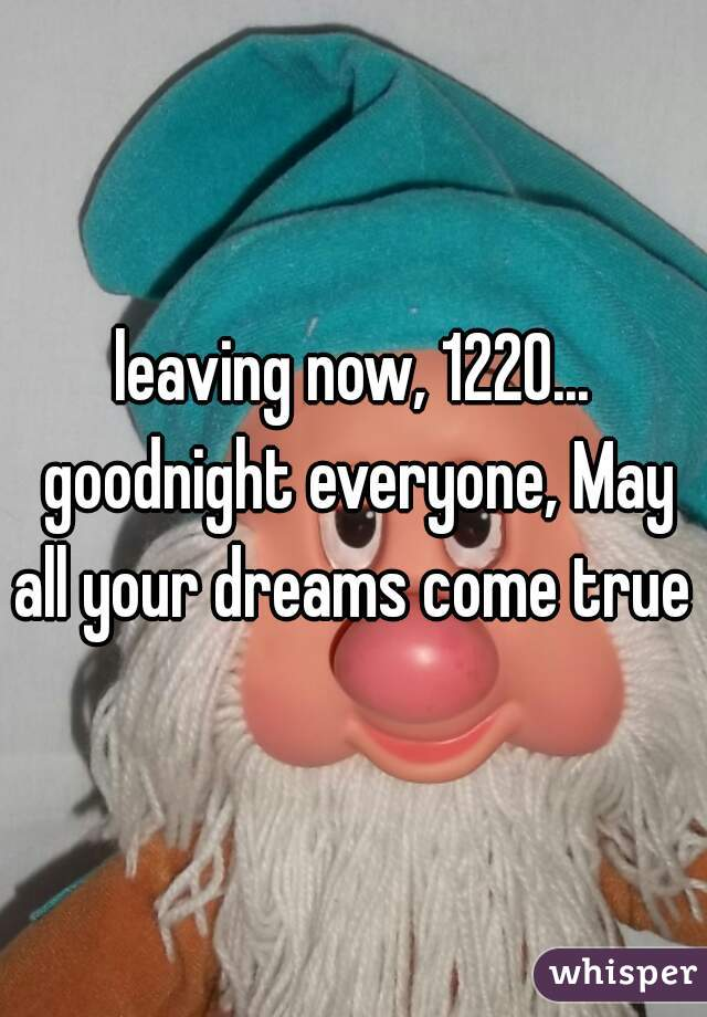 leaving now, 1220... goodnight everyone, May all your dreams come true